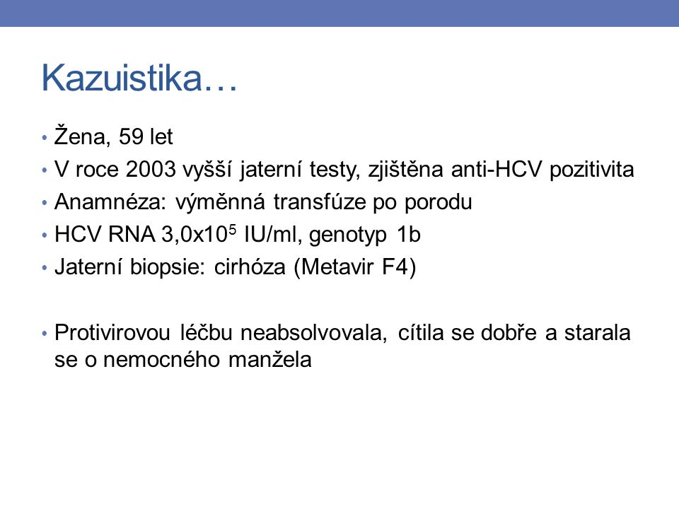Kazuistika… Žena, 59 let V roce 2003 vyšší jaterní testy, zjištěna anti-HCV pozitivita Anamnéza: výměnná transfúze po porodu HCV RNA 3,0x10 5 IU/ml, genotyp 1b Jaterní biopsie: cirhóza (Metavir F4) Protivirovou léčbu neabsolvovala, cítila se dobře a starala se o nemocného manžela