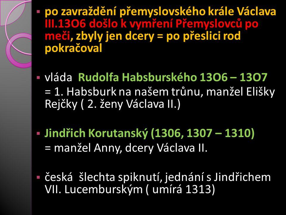  po zavraždění přemyslovského krále Václava III.13O6 došlo k vymření Přemyslovců po meči, zbyly jen dcery = po přeslici rod pokračoval  vláda Rudolf