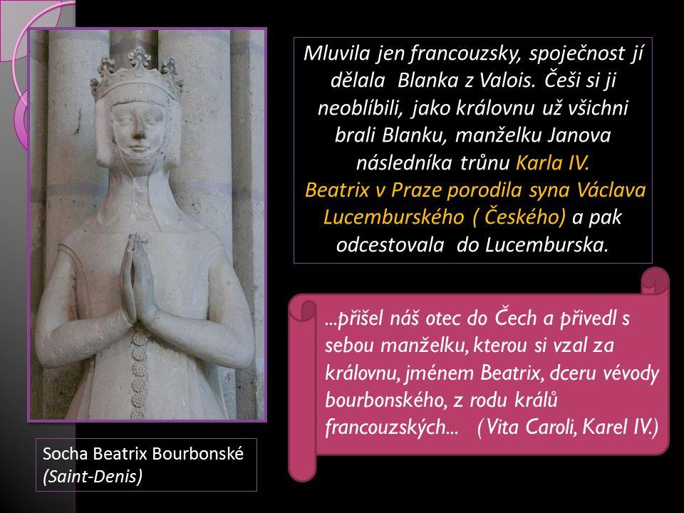 Socha Beatrix Bourbonské (Saint-Denis) Mluvila jen francouzsky, spoječnost jí dělala Blanka z Valois. Češi si ji neoblíbili, jako královnu už všichni