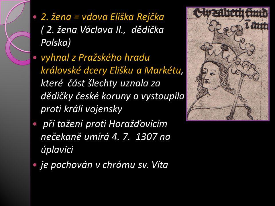 2. žena = vdova Eliška Rejčka ( 2. žena Václava II., dědička Polska) vyhnal z Pražského hradu královské dcery Elišku a Markétu, které část šlechty uzn