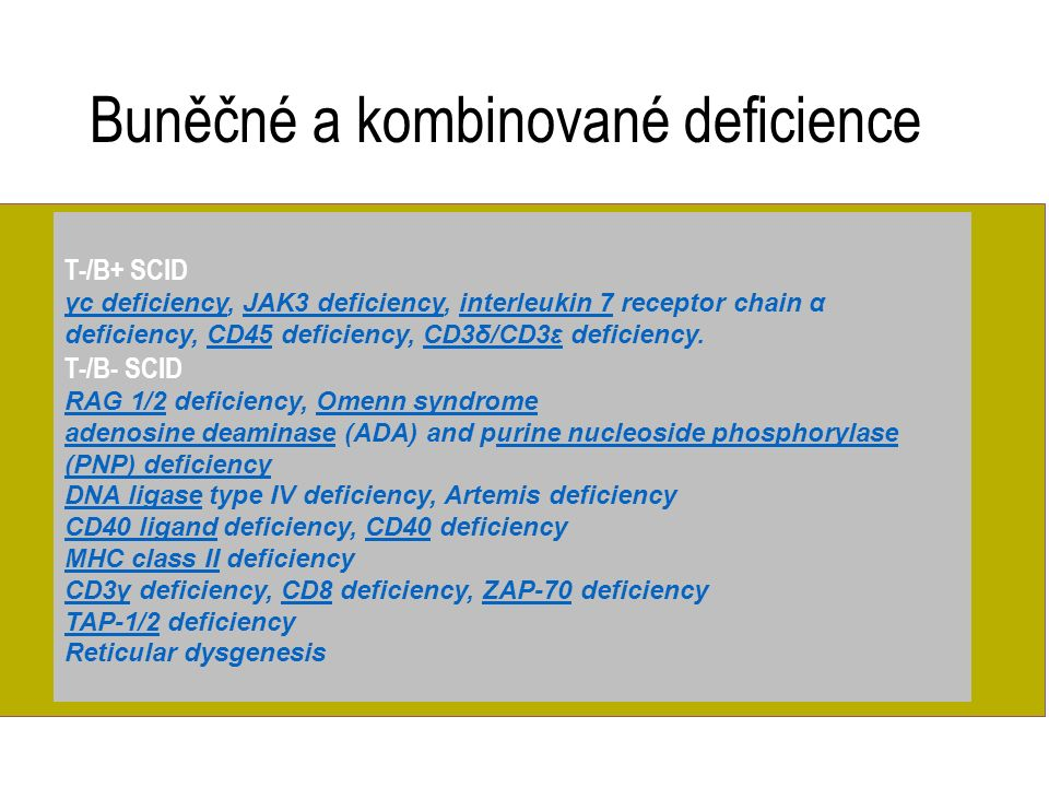 T-/B+ SCID γc deficiencyγc deficiency, JAK3 deficiency, interleukin 7 receptor chain α deficiency, CD45 deficiency, CD3δ/CD3ε deficiency.JAK3 deficiencyinterleukin 7CD45CD3δ/CD3ε T-/B- SCID RAG 1/2RAG 1/2 deficiency, Omenn syndromeOmenn syndrome adenosine deaminaseadenosine deaminase (ADA) and purine nucleoside phosphorylase (PNP) deficiencyurine nucleoside phosphorylase (PNP) deficiency DNA ligaseDNA ligase type IV deficiency, Artemis deficiency CD40 ligandCD40 ligand deficiency, CD40 deficiencyCD40 MHC class IIMHC class II deficiency CD3γCD3γ deficiency, CD8 deficiency, ZAP-70 deficiencyCD8ZAP-70 TAP-1/2TAP-1/2 deficiency Reticular dysgenesis Buněčné a kombinované deficience