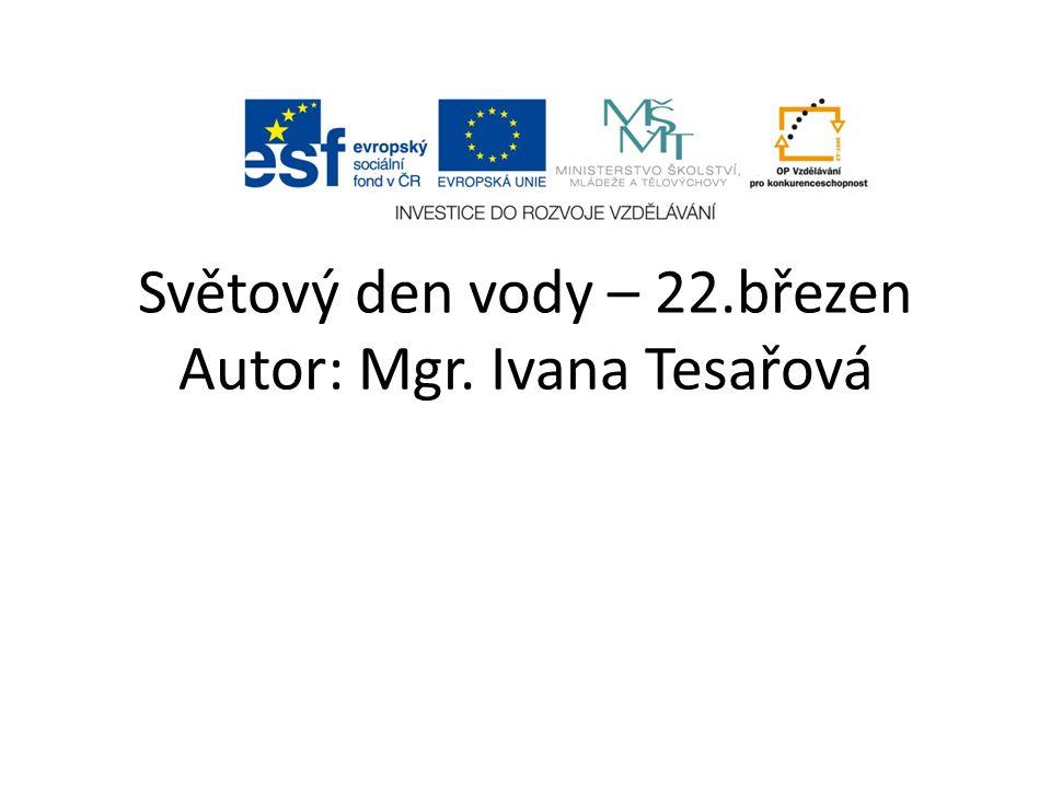Světový den vody – 22.březen Autor: Mgr. Ivana Tesařová