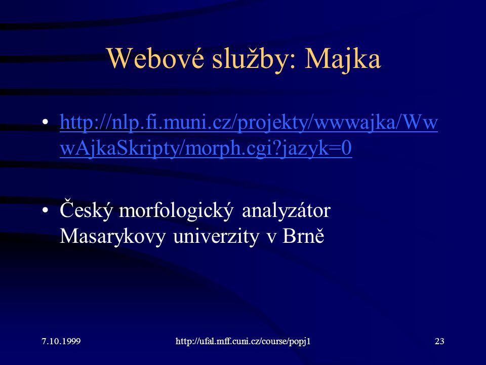 Webové služby: Majka http://nlp.fi.muni.cz/projekty/wwwajka/Ww wAjkaSkripty/morph.cgi jazyk=0http://nlp.fi.muni.cz/projekty/wwwajka/Ww wAjkaSkripty/morph.cgi jazyk=0 Český morfologický analyzátor Masarykovy univerzity v Brně 7.10.1999http://ufal.mff.cuni.cz/course/popj123
