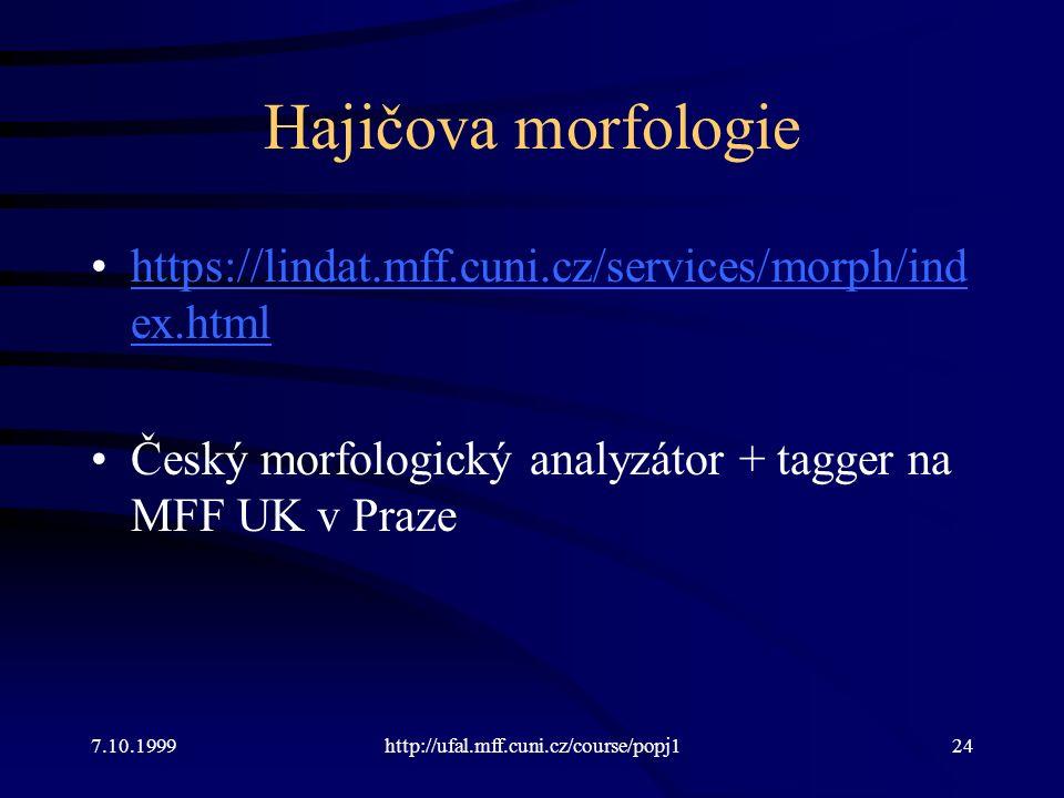 Hajičova morfologie https://lindat.mff.cuni.cz/services/morph/ind ex.htmlhttps://lindat.mff.cuni.cz/services/morph/ind ex.html Český morfologický analyzátor + tagger na MFF UK v Praze 7.10.1999http://ufal.mff.cuni.cz/course/popj124