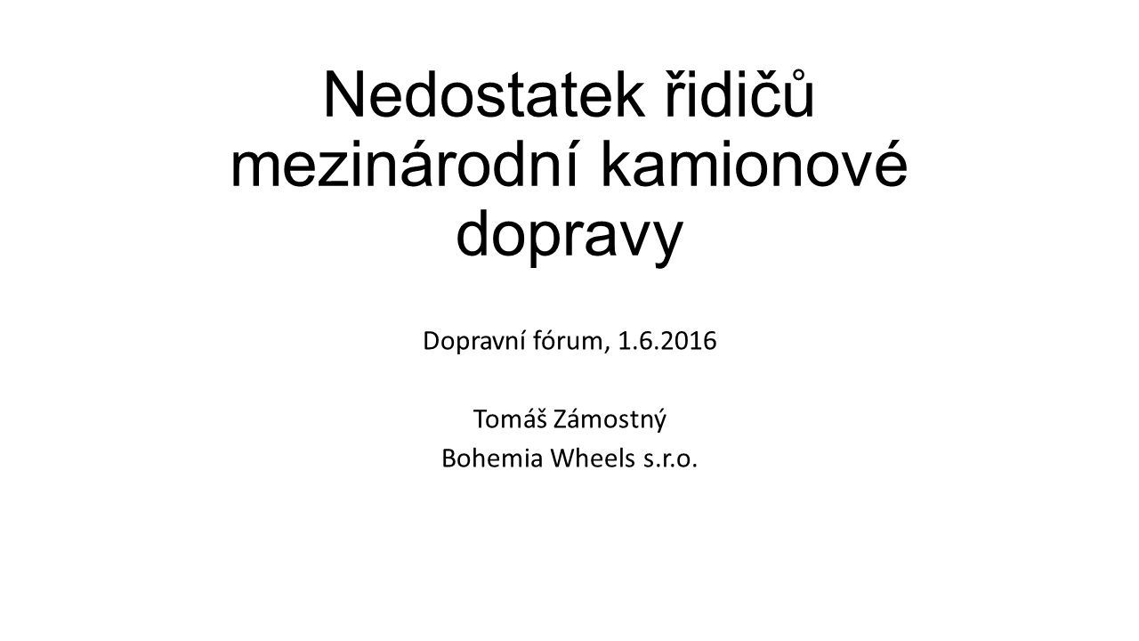 Nedostatek řidičů mezinárodní kamionové dopravy Dopravní fórum, 1.6.2016 Tomáš Zámostný Bohemia Wheels s.r.o.