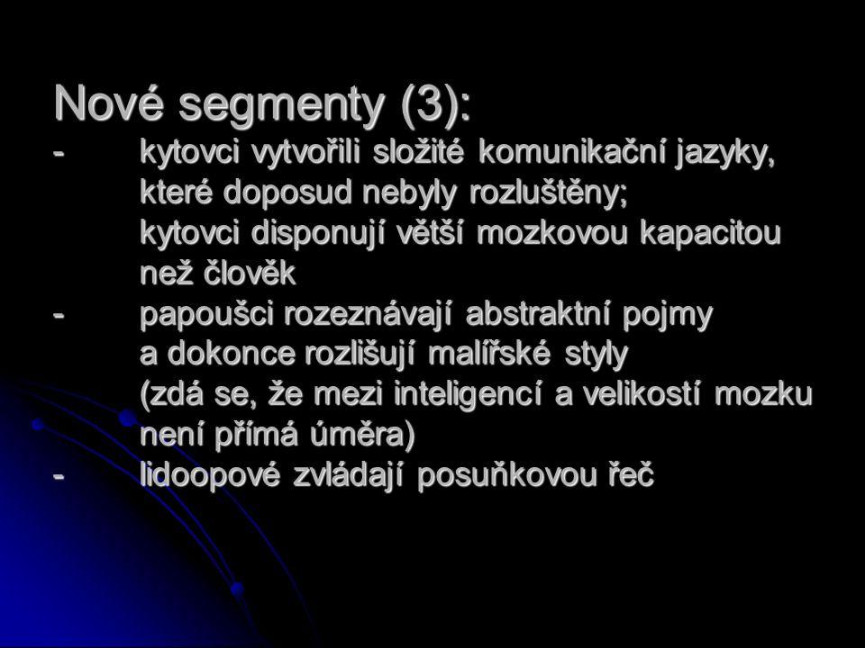 Nové segmenty (3): -kytovci vytvořili složité komunikační jazyky, které doposud nebyly rozluštěny; kytovci disponují větší mozkovou kapacitou než člověk -papoušci rozeznávají abstraktní pojmy a dokonce rozlišují malířské styly (zdá se, že mezi inteligencí a velikostí mozku není přímá úměra) -lidoopové zvládají posuňkovou řeč