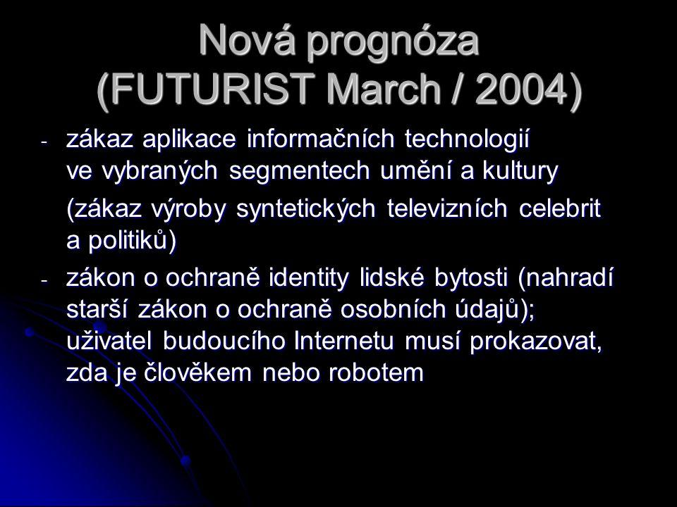 Nová prognóza (FUTURIST March / 2004) - zákaz aplikace informačních technologií ve vybraných segmentech umění a kultury (zákaz výroby syntetických televizních celebrit a politiků) (zákaz výroby syntetických televizních celebrit a politiků) - zákon o ochraně identity lidské bytosti (nahradí starší zákon o ochraně osobních údajů); uživatel budoucího Internetu musí prokazovat, zda je člověkem nebo robotem