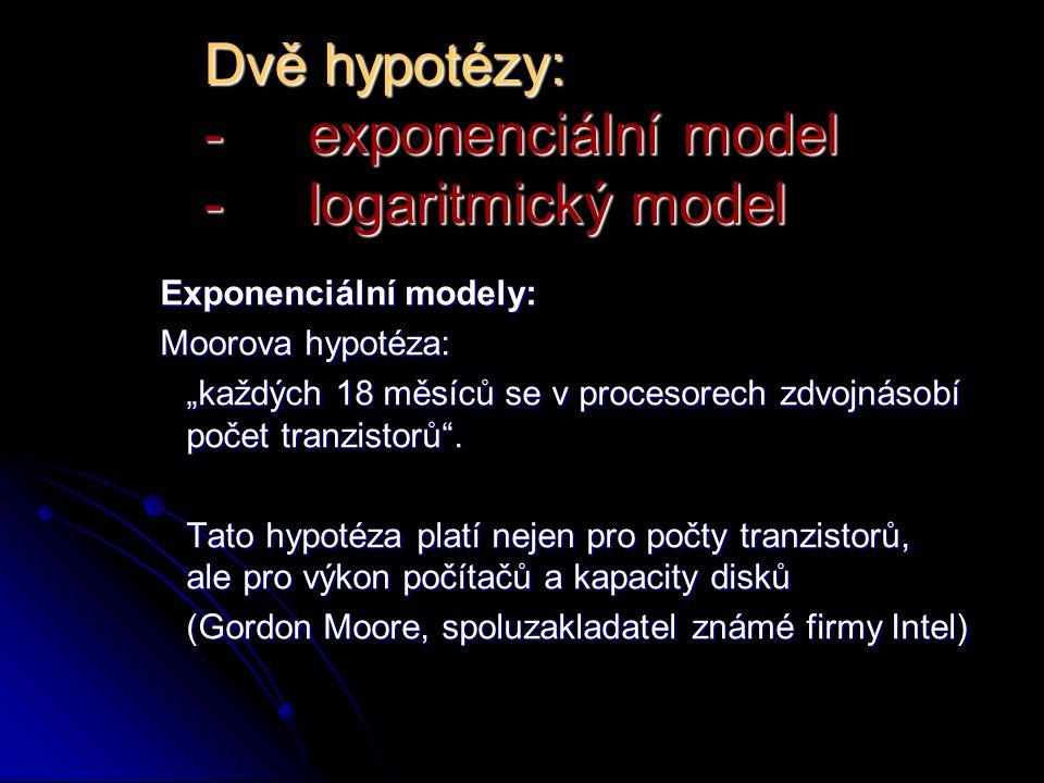 """Dvě hypotézy: -exponenciální model -logaritmický model Exponenciální modely: Moorova hypotéza: """"každých 18 měsíců se v procesorech zdvojnásobí počet tranzistorů ."""