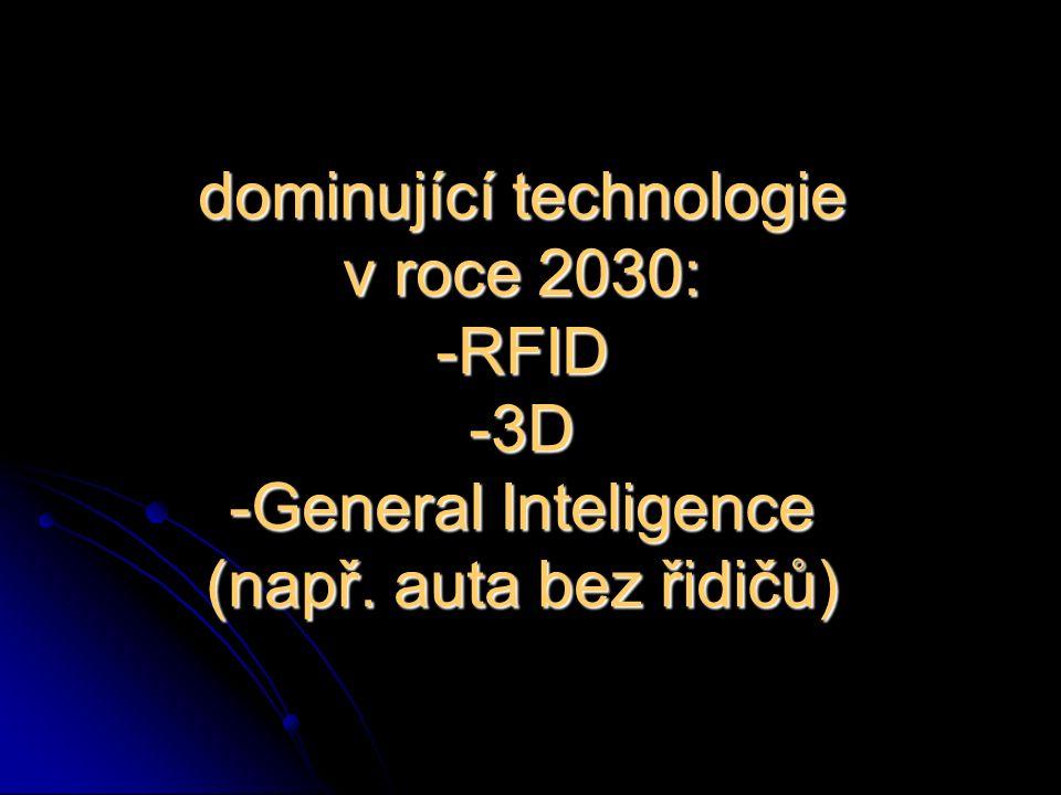 dominující technologie v roce 2030: -RFID -3D -General Inteligence (např. auta bez řidičů)