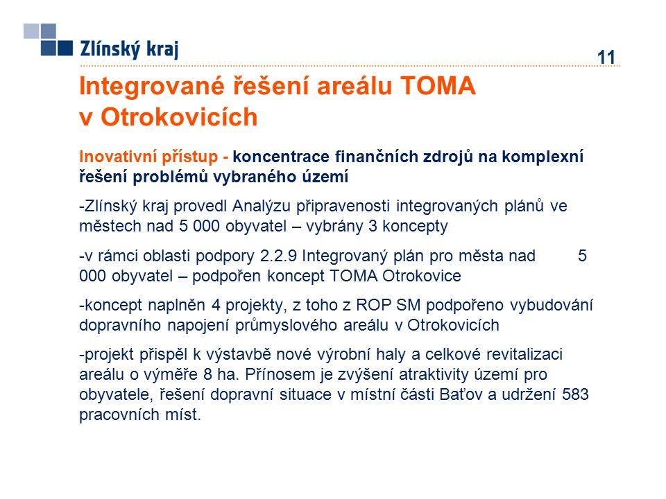 11 Integrované řešení areálu TOMA v Otrokovicích Inovativní přístup - koncentrace finančních zdrojů na komplexní řešení problémů vybraného území -Zlínský kraj provedl Analýzu připravenosti integrovaných plánů ve městech nad 5 000 obyvatel – vybrány 3 koncepty -v rámci oblasti podpory 2.2.9 Integrovaný plán pro města nad 5 000 obyvatel – podpořen koncept TOMA Otrokovice -koncept naplněn 4 projekty, z toho z ROP SM podpořeno vybudování dopravního napojení průmyslového areálu v Otrokovicích -projekt přispěl k výstavbě nové výrobní haly a celkové revitalizaci areálu o výměře 8 ha.