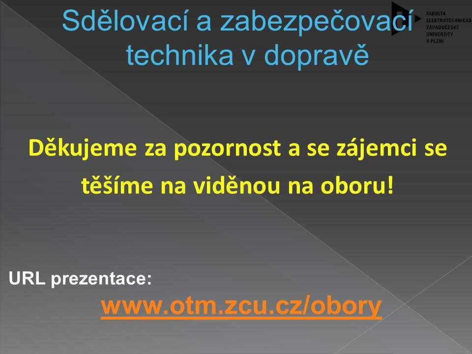 Sdělovací a zabezpečovací technika v dopravě Děkujeme za pozornost a se zájemci se těšíme na viděnou na oboru! URL prezentace: www.otm.zcu.cz/obory