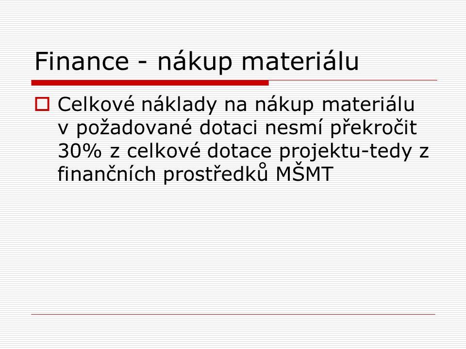 Finance - nákup materiálu  Celkové náklady na nákup materiálu v požadované dotaci nesmí překročit 30% z celkové dotace projektu-tedy z finančních prostředků MŠMT