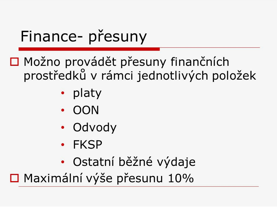 Finance- přesuny  Možno provádět přesuny finančních prostředků v rámci jednotlivých položek platy OON Odvody FKSP Ostatní běžné výdaje  Maximální výše přesunu 10%