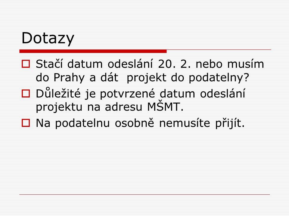Dotazy  Stačí datum odeslání 20. 2. nebo musím do Prahy a dát projekt do podatelny?  Důležité je potvrzené datum odeslání projektu na adresu MŠMT. 