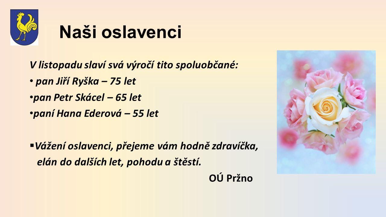 Naši oslavenci V listopadu slaví svá výročí tito spoluobčané: pan Jiří Ryška – 75 let pan Petr Skácel – 65 let paní Hana Ederová – 55 let  Vážení oslavenci, přejeme vám hodně zdravíčka, elán do dalších let, pohodu a štěstí.