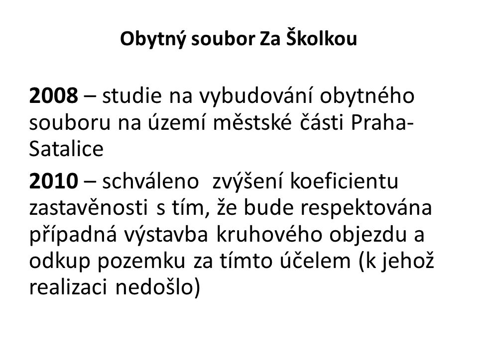 Obytný soubor Za Školkou 2008 – studie na vybudování obytného souboru na území městské části Praha- Satalice 2010 – schváleno zvýšení koeficientu zastavěnosti s tím, že bude respektována případná výstavba kruhového objezdu a odkup pozemku za tímto účelem (k jehož realizaci nedošlo)