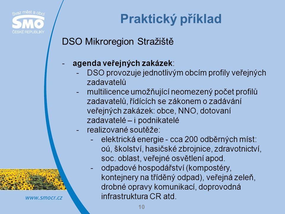 Praktický příklad 10 DSO Mikroregion Stražiště -agenda veřejných zakázek: -DSO provozuje jednotlivým obcím profily veřejných zadavatelů -multilicence umožňující neomezený počet profilů zadavatelů, řídících se zákonem o zadávání veřejných zakázek: obce, NNO, dotovaní zadavatelé – i podnikatelé -realizované soutěže: -elektrická energie - cca 200 odběrných míst: oú, školství, hasičské zbrojnice, zdravotnictví, soc.