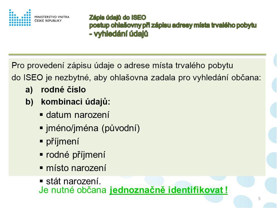 5 Pro provedení zápisu údaje o adrese místa trvalého pobytu do ISEO je nezbytné, aby ohlašovna zadala pro vyhledání občana: a)rodné číslo b)kombinaci údajů:  datum narození  jméno/jména (původní)  příjmení  rodné příjmení  místo narození  stát narození.