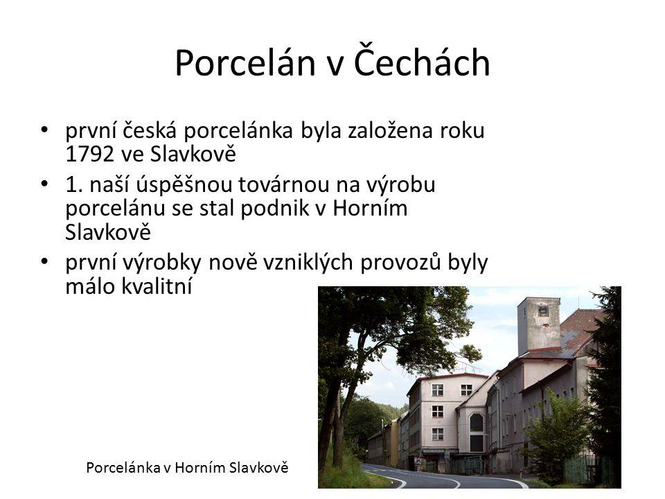 Porcelán v Čechách první česká porcelánka byla založena roku 1792 ve Slavkově 1. naší úspěšnou továrnou na výrobu porcelánu se stal podnik v Horním Sl