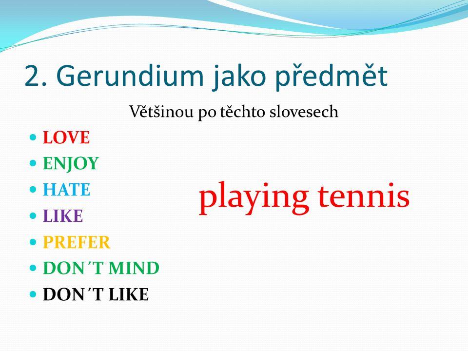 2. Gerundium jako předmět Většinou po těchto slovesech LOVE ENJOY HATE LIKE PREFER DON´T MIND DON´T LIKE playing tennis