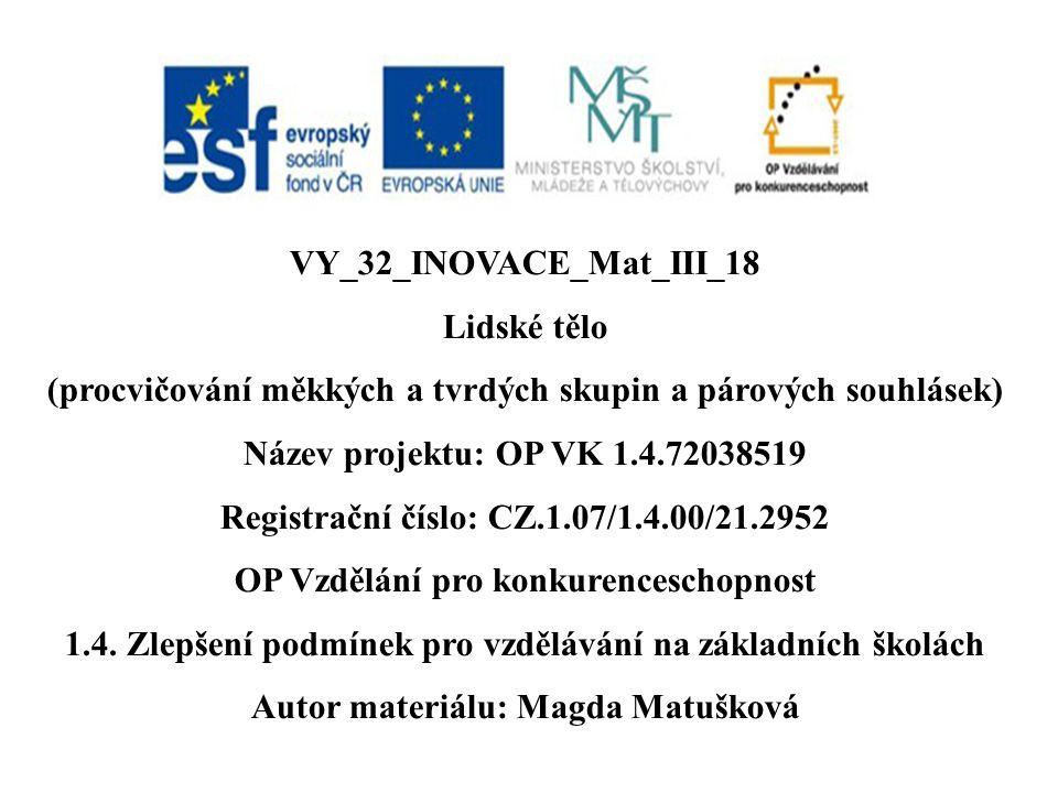 VY_32_INOVACE_Mat_III_18 Lidské tělo (procvičování měkkých a tvrdých skupin a párových souhlásek) Název projektu: OP VK 1.4.72038519 Registrační číslo: CZ.1.07/1.4.00/21.2952 OP Vzdělání pro konkurenceschopnost 1.4.