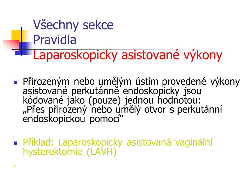 """Všechny sekce Pravidla Laparoskopicky asistované výkony Přirozeným nebo umělým ústím provedené výkony asistované perkutánně endoskopicky jsou kódované jako (pouze) jednou hodnotou: """"Přes přirozený nebo umělý otvor s perkutánní endoskopickou pomocí Příklad: Laparoskopicky asistovaná vaginální hysterektomie (LAVH)."""