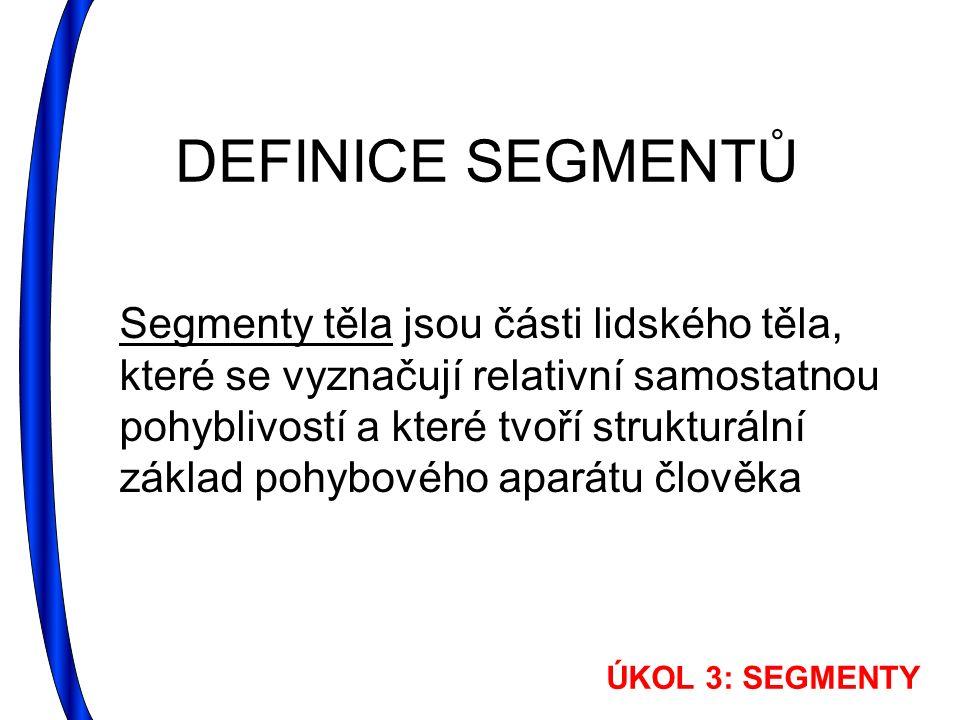 DEFINICE SEGMENTŮ Segmenty těla jsou části lidského těla, které se vyznačují relativní samostatnou pohyblivostí a které tvoří strukturální základ pohybového aparátu člověka ÚKOL 3: SEGMENTY