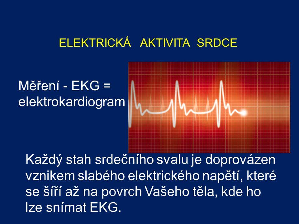 ELEKTRICKÁ AKTIVITA SRDCE Měření - EKG = elektrokardiogram Každý stah srdečního svalu je doprovázen vznikem slabého elektrického napětí, které se šíří až na povrch Vašeho těla, kde ho lze snímat EKG.