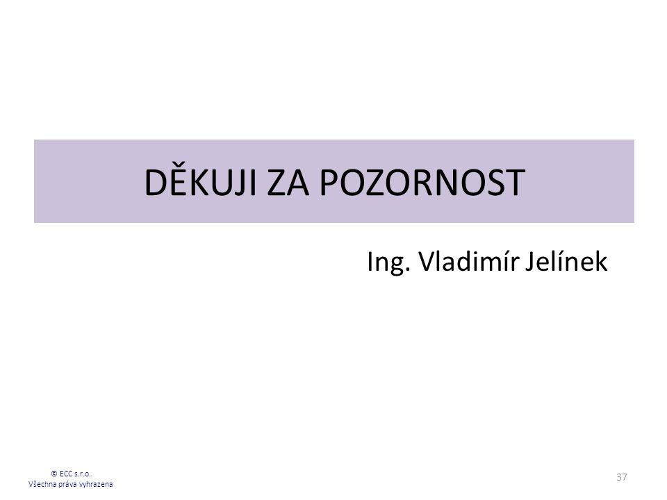 DĚKUJI ZA POZORNOST Ing. Vladimír Jelínek © ECC s.r.o. Všechna práva vyhrazena 37