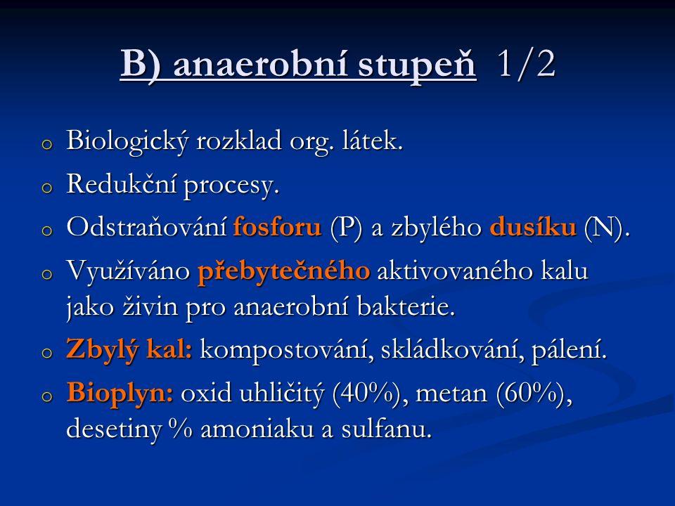 B) anaerobní stupeň 1/2 o Biologický rozklad org. látek. o Redukční procesy. o Odstraňování fosforu (P) a zbylého dusíku (N). o Využíváno přebytečného