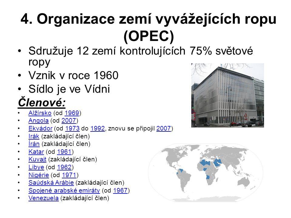 4. Organizace zemí vyvážejících ropu (OPEC) Sdružuje 12 zemí kontrolujících 75% světové ropy Vznik v roce 1960 Sídlo je ve Vídni Členové: Alžírsko (od