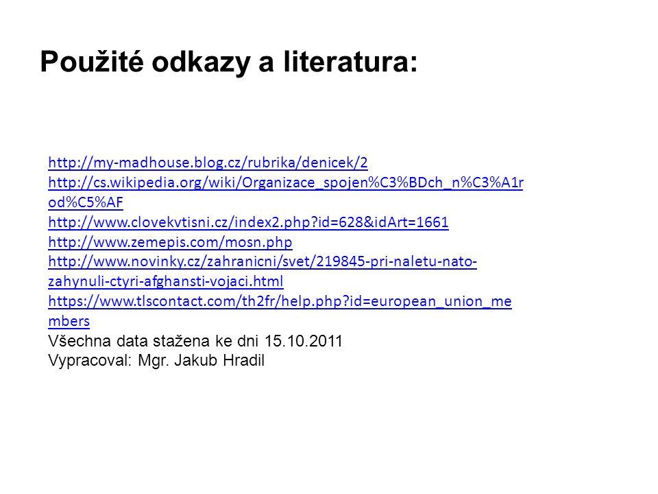 Použité odkazy a literatura: http://my-madhouse.blog.cz/rubrika/denicek/2 http://cs.wikipedia.org/wiki/Organizace_spojen%C3%BDch_n%C3%A1r od%C5%AF http://www.clovekvtisni.cz/index2.php id=628&idArt=1661 http://www.zemepis.com/mosn.php http://www.novinky.cz/zahranicni/svet/219845-pri-naletu-nato- zahynuli-ctyri-afghansti-vojaci.html https://www.tlscontact.com/th2fr/help.php id=european_union_me mbers Všechna data stažena ke dni 15.10.2011 Vypracoval: Mgr.