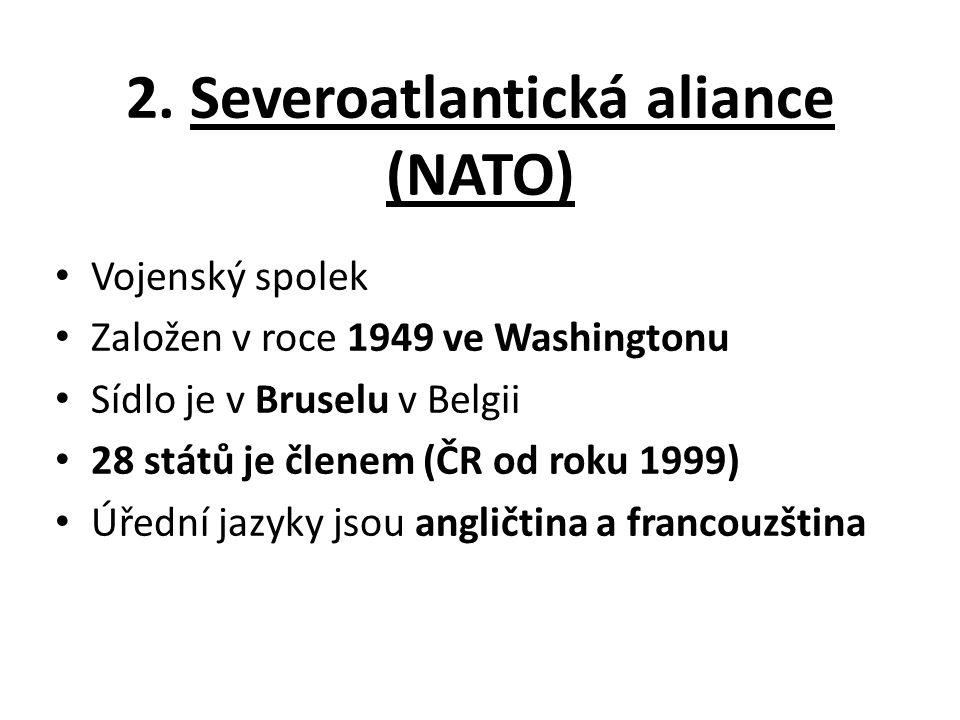 2. Severoatlantická aliance (NATO) Vojenský spolek Založen v roce 1949 ve Washingtonu Sídlo je v Bruselu v Belgii 28 států je členem (ČR od roku 1999)