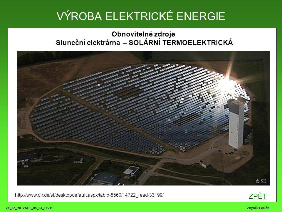 VY_52_INOVACE_05_03_LEZB Zbyněk Lecián Obnovitelné zdroje Sluneční elektrárna – SOLÁRNÍ TERMOELEKTRICKÁ VÝROBA ELEKTRICKÉ ENERGIE http://www.dlr.de/sf/desktopdefault.aspx/tabid-8560/14722_read-33199/ ZPĚT