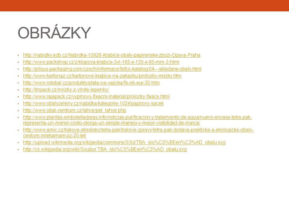 OBRÁZKY http://nabidky.edb.cz/Nabidka-10926-Krabice-obaly-papirenske-zbozi-Opava-Praha http://www.packshop.cz/z/klopova-krabice-3vl-165-x-135-x-65-mm-3.html http://pilous-packaging.com/czech/informace/fefco-katalog/04---skladane-obaly.html http://www.kartonaz.cz/kartonove-krabice-na-zakazku/prolozky-mrizky.htm http://www.rotobal.cz/produkty/plata-na-vajicka/fx-nk-eur-30.htm http://tmpack.cz/mrizky-z-vlnite-lepenky/ http://www.rajapack.cz/vyplnovy-fixacni-material/prolozky-fixace.html http://www.obalyzeleny.cz/nabidka/kategorie-1024/papirovy-sacek http://www.obal-centrum.cz/lahve/pet_lahve.php http://www.plantas-embotelladoras.info/noticias-purificacion-y-tratamiento-de-agua/nuevo-envase-tetra-pak- representa-un-menor-costo-otorga-un-simple-manejo-y-mejor-visibilidad-de-marca/ http://www.plantas-embotelladoras.info/noticias-purificacion-y-tratamiento-de-agua/nuevo-envase-tetra-pak- representa-un-menor-costo-otorga-un-simple-manejo-y-mejor-visibilidad-de-marca/ http://www.amic.cz/tiskove-stredisko/tetra-pak/tiskove-zpravy/tetra-pak-dodava-prakticke-a-ekologicke-obaly- ceskym-mlekarnam-jiz-20-let/ http://www.amic.cz/tiskove-stredisko/tetra-pak/tiskove-zpravy/tetra-pak-dodava-prakticke-a-ekologicke-obaly- ceskym-mlekarnam-jiz-20-let/ http://upload.wikimedia.org/wikipedia/commons/5/5d/TBA_slo%C5%BEen%C3%AD_obalu.svg http://cs.wikipedia.org/wiki/Soubor:TBA_slo%C5%BEen%C3%AD_obalu.svg