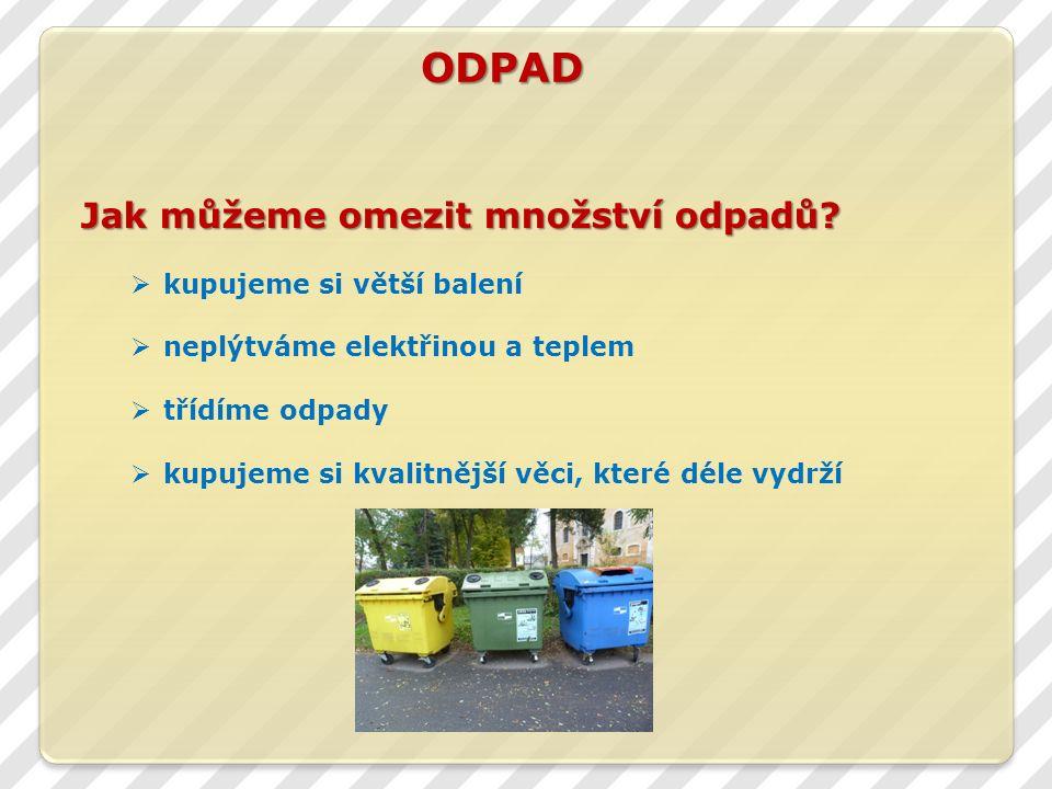 ODPAD  kupujeme si větší balení  neplýtváme elektřinou a teplem  třídíme odpady  kupujeme si kvalitnější věci, které déle vydrží Jak můžeme omezit množství odpadů