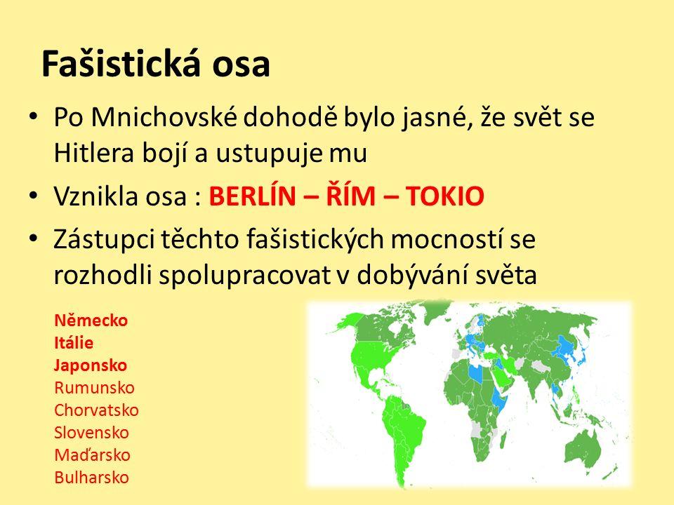 Fašistická osa Po Mnichovské dohodě bylo jasné, že svět se Hitlera bojí a ustupuje mu Vznikla osa : BERLÍN – ŘÍM – TOKIO Zástupci těchto fašistických mocností se rozhodli spolupracovat v dobývání světa Německo Itálie Japonsko Rumunsko Chorvatsko Slovensko Maďarsko Bulharsko