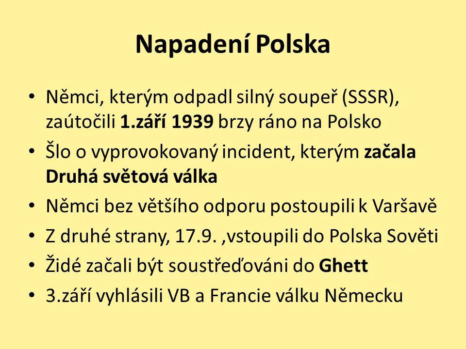 Napadení Polska Němci, kterým odpadl silný soupeř (SSSR), zaútočili 1.září 1939 brzy ráno na Polsko Šlo o vyprovokovaný incident, kterým začala Druhá světová válka Němci bez většího odporu postoupili k Varšavě Z druhé strany, 17.9.,vstoupili do Polska Sověti Židé začali být soustřeďováni do Ghett 3.září vyhlásili VB a Francie válku Německu