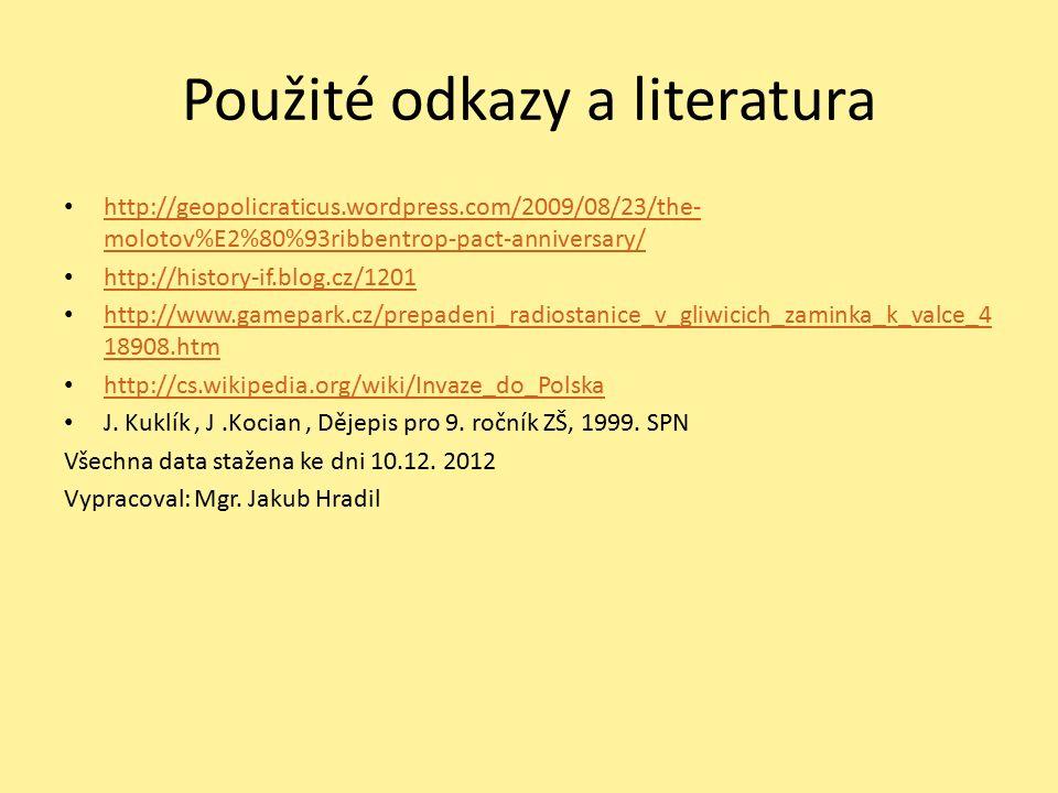 Použité odkazy a literatura http://geopolicraticus.wordpress.com/2009/08/23/the- molotov%E2%80%93ribbentrop-pact-anniversary/ http://geopolicraticus.wordpress.com/2009/08/23/the- molotov%E2%80%93ribbentrop-pact-anniversary/ http://history-if.blog.cz/1201 http://www.gamepark.cz/prepadeni_radiostanice_v_gliwicich_zaminka_k_valce_4 18908.htm http://www.gamepark.cz/prepadeni_radiostanice_v_gliwicich_zaminka_k_valce_4 18908.htm http://cs.wikipedia.org/wiki/Invaze_do_Polska J.