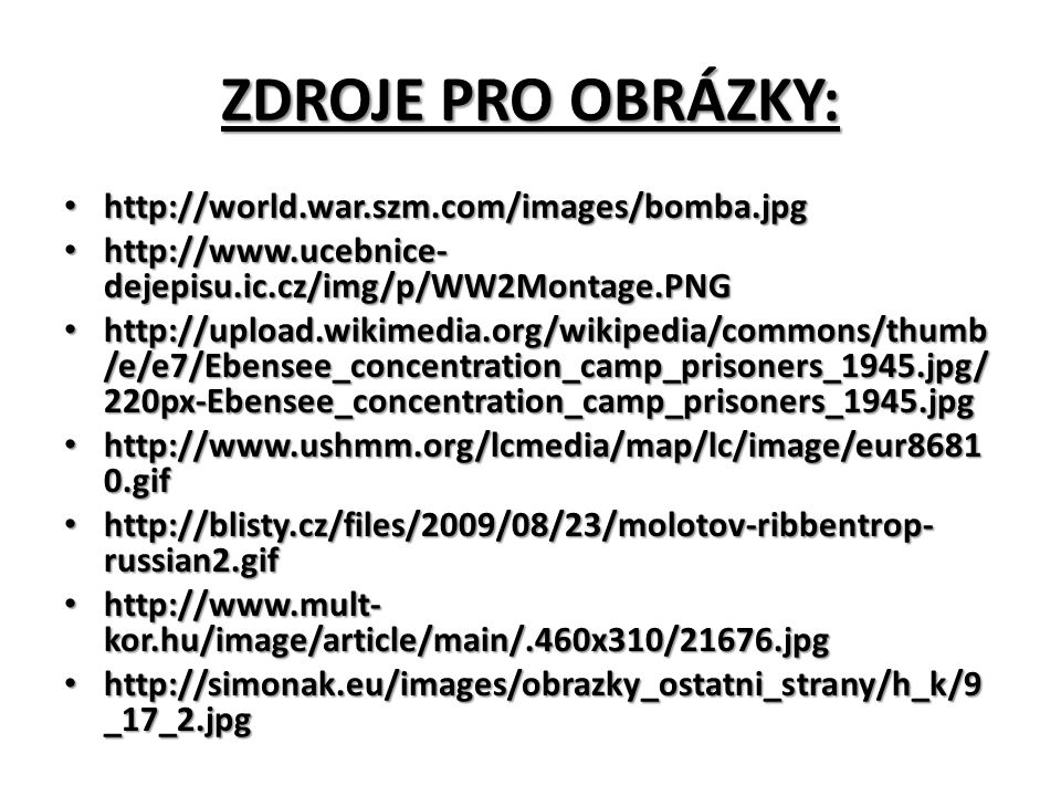 ZDROJE PRO OBRÁZKY: http://world.war.szm.com/images/bomba.jpg http://world.war.szm.com/images/bomba.jpg http://www.ucebnice- dejepisu.ic.cz/img/p/WW2Montage.PNG http://www.ucebnice- dejepisu.ic.cz/img/p/WW2Montage.PNG http://upload.wikimedia.org/wikipedia/commons/thumb /e/e7/Ebensee_concentration_camp_prisoners_1945.jpg/ 220px-Ebensee_concentration_camp_prisoners_1945.jpg http://upload.wikimedia.org/wikipedia/commons/thumb /e/e7/Ebensee_concentration_camp_prisoners_1945.jpg/ 220px-Ebensee_concentration_camp_prisoners_1945.jpg http://www.ushmm.org/lcmedia/map/lc/image/eur8681 0.gif http://www.ushmm.org/lcmedia/map/lc/image/eur8681 0.gif http://blisty.cz/files/2009/08/23/molotov-ribbentrop- russian2.gif http://blisty.cz/files/2009/08/23/molotov-ribbentrop- russian2.gif http://www.mult- kor.hu/image/article/main/.460x310/21676.jpg http://www.mult- kor.hu/image/article/main/.460x310/21676.jpg http://simonak.eu/images/obrazky_ostatni_strany/h_k/9 _17_2.jpg http://simonak.eu/images/obrazky_ostatni_strany/h_k/9 _17_2.jpg