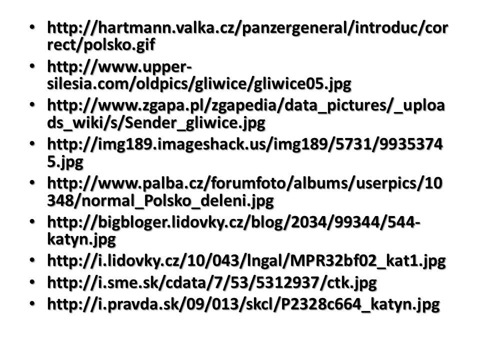http://hartmann.valka.cz/panzergeneral/introduc/cor rect/polsko.gif http://hartmann.valka.cz/panzergeneral/introduc/cor rect/polsko.gif http://www.upper- silesia.com/oldpics/gliwice/gliwice05.jpg http://www.upper- silesia.com/oldpics/gliwice/gliwice05.jpg http://www.zgapa.pl/zgapedia/data_pictures/_uploa ds_wiki/s/Sender_gliwice.jpg http://www.zgapa.pl/zgapedia/data_pictures/_uploa ds_wiki/s/Sender_gliwice.jpg http://img189.imageshack.us/img189/5731/9935374 5.jpg http://img189.imageshack.us/img189/5731/9935374 5.jpg http://www.palba.cz/forumfoto/albums/userpics/10 348/normal_Polsko_deleni.jpg http://www.palba.cz/forumfoto/albums/userpics/10 348/normal_Polsko_deleni.jpg http://bigbloger.lidovky.cz/blog/2034/99344/544- katyn.jpg http://bigbloger.lidovky.cz/blog/2034/99344/544- katyn.jpg http://i.lidovky.cz/10/043/lngal/MPR32bf02_kat1.jpg http://i.lidovky.cz/10/043/lngal/MPR32bf02_kat1.jpg http://i.sme.sk/cdata/7/53/5312937/ctk.jpg http://i.sme.sk/cdata/7/53/5312937/ctk.jpg http://i.pravda.sk/09/013/skcl/P2328c664_katyn.jpg http://i.pravda.sk/09/013/skcl/P2328c664_katyn.jpg