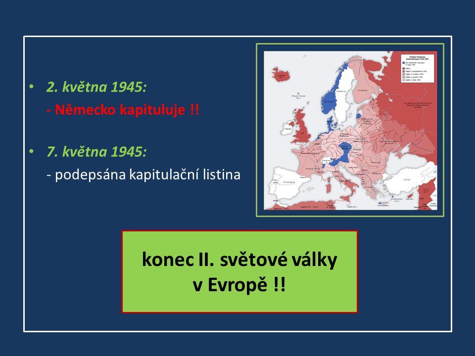 2. května 1945: - Německo kapituluje !! 7. května 1945: - podepsána kapitulační listina konec II. světové války v Evropě !!