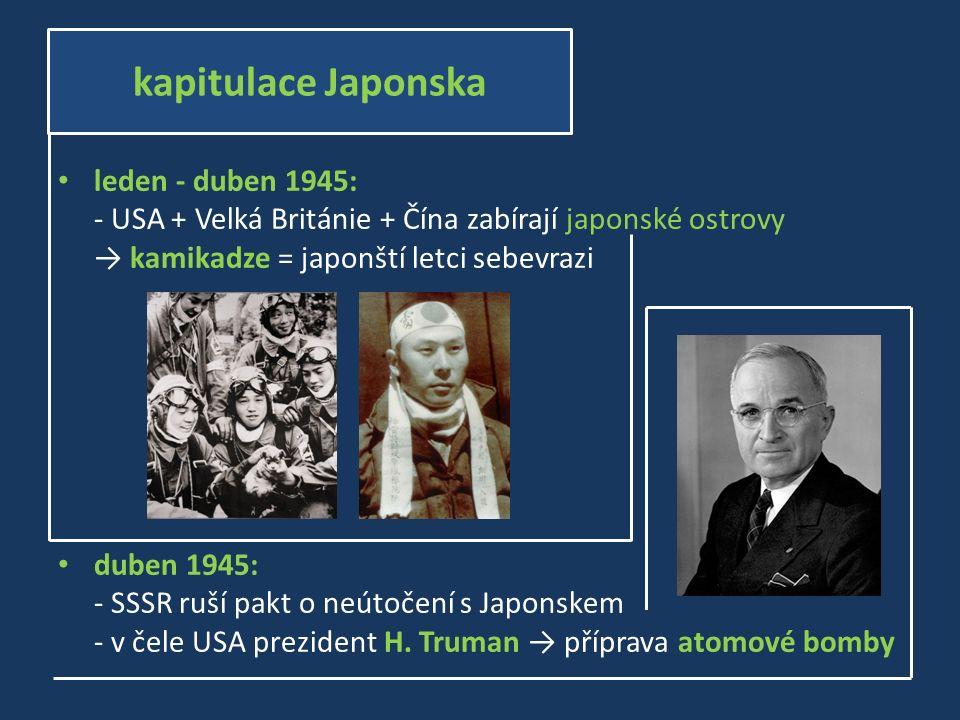 leden - duben 1945: - USA + Velká Británie + Čína zabírají japonské ostrovy → kamikadze = japonští letci sebevrazi duben 1945: - SSSR ruší pakt o neútočení s Japonskem - v čele USA prezident H.
