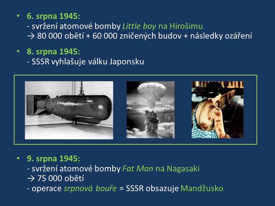 6. srpna 1945: - svržení atomové bomby Little boy na Hirošimu → 80 000 obětí + 60 000 zničených budov + následky ozáření 8. srpna 1945: - SSSR vyhlašu