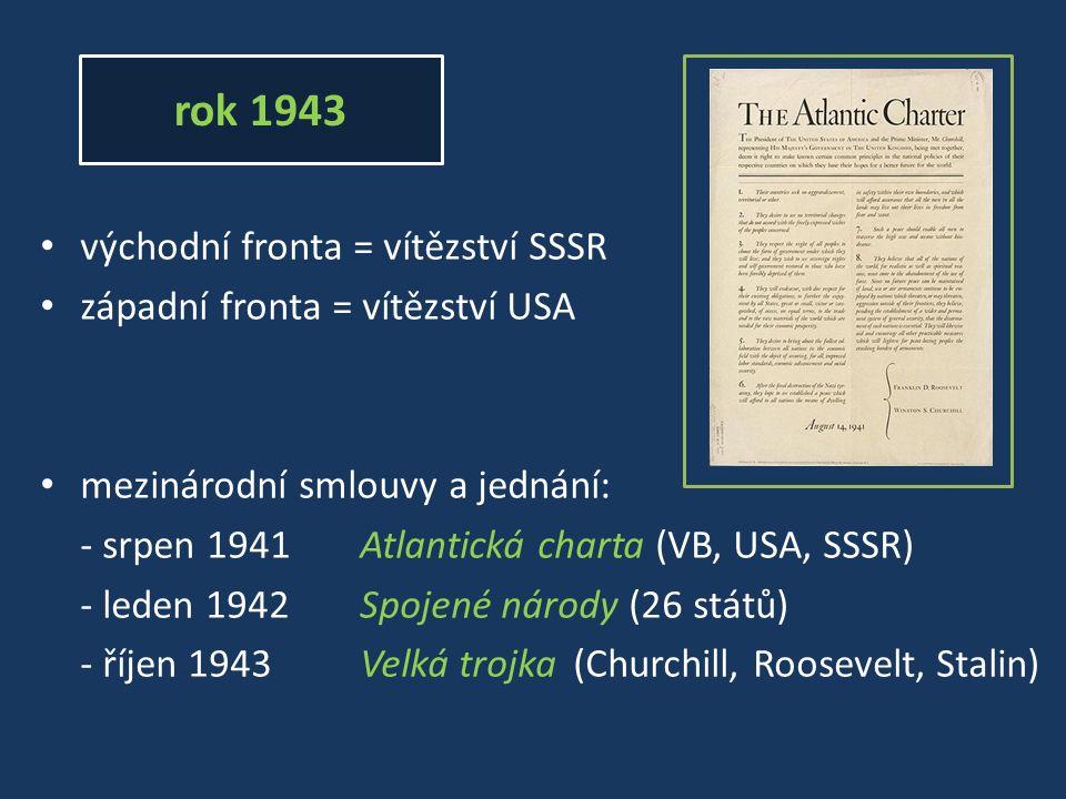 rok 1943 východní fronta = vítězství SSSR západní fronta = vítězství USA mezinárodní smlouvy a jednání: - srpen 1941Atlantická charta (VB, USA, SSSR) - leden 1942Spojené národy (26 států) - říjen 1943Velká trojka (Churchill, Roosevelt, Stalin)
