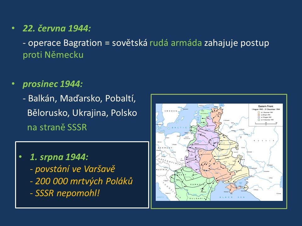 22. června 1944: - operace Bagration = sovětská rudá armáda zahajuje postup proti Německu prosinec 1944: - Balkán, Maďarsko, Pobaltí, Bělorusko, Ukraj