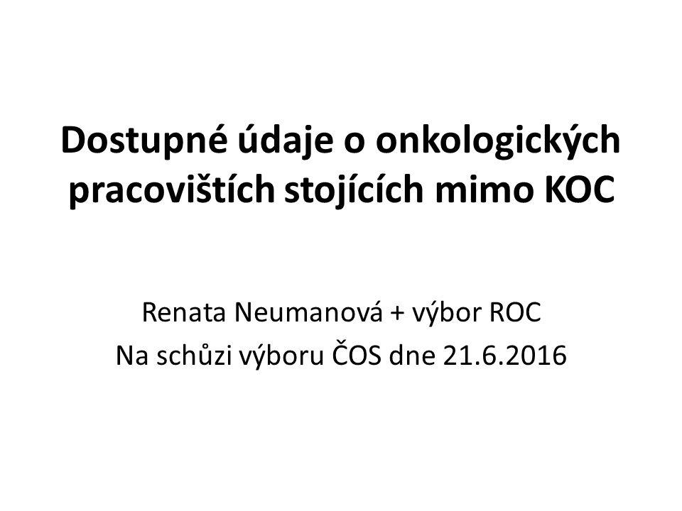 Dostupné údaje o onkologických pracovištích stojících mimo KOC Renata Neumanová + výbor ROC Na schůzi výboru ČOS dne 21.6.2016