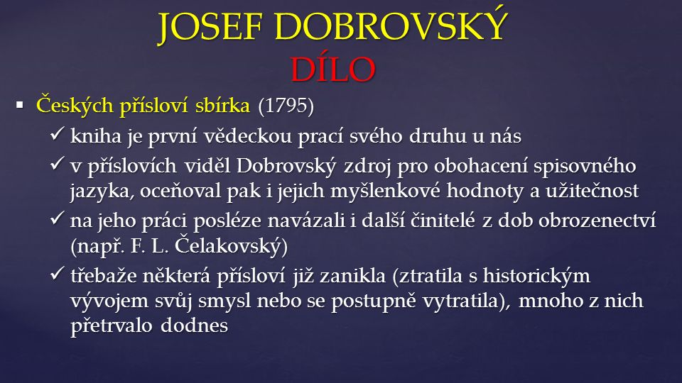 { JOSEF DOBROVSKÝ DÍLO  Českých přísloví sbírka (1795) kniha je první vědeckou prací svého druhu u nás kniha je první vědeckou prací svého druhu u nás v příslovích viděl Dobrovský zdroj pro obohacení spisovného jazyka, oceňoval pak i jejich myšlenkové hodnoty a užitečnost v příslovích viděl Dobrovský zdroj pro obohacení spisovného jazyka, oceňoval pak i jejich myšlenkové hodnoty a užitečnost na jeho práci posléze navázali i další činitelé z dob obrozenectví (např.