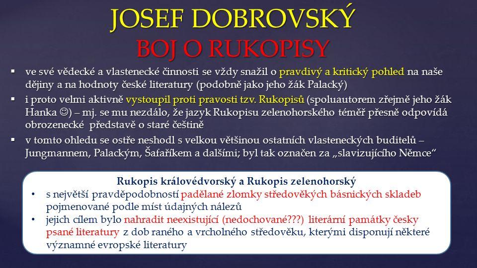 """{ JOSEF DOBROVSKÝ DÍLO  Josef Dobrovský nepsal svá nejvýznamnější díla v češtině, nýbrž především v němčině a v latině (!!!)  v kontextu s cíli první fáze Národního obrození příliš nevěřil, že by se čeština mohla stát jazykem vědecké či umělecké literatury  vzhledem ke stavu, v jakém se její užívání nacházelo (""""poněmčená čeština lidových vrstev), bylo prvotní zachránit ji před samotným zánikem  Dobrovský se ji tedy svými odbornými díly pokoušel oživit, seznámit čtenáře s její historií a především jí dát alespoň základní pravidla pro její užívání  pokoušel se rovněž stanovit pravidla pro českou poezii, která (pokud vůbec existovala) byla v jeho době na primitivní úrovni v porovnání s významnými světovými literaturami (německá, francouzská, anglická)"""