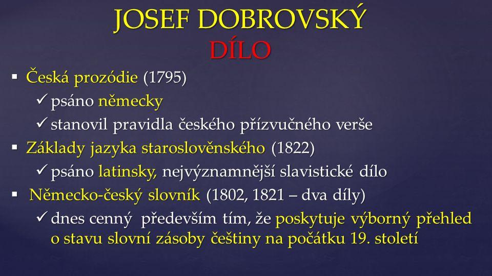 { JOSEF DOBROVSKÝ DÍLO  Česká prozódie (1795) psáno německy psáno německy stanovil pravidla českého přízvučného verše stanovil pravidla českého přízvučného verše  Základy jazyka staroslověnského (1822) psáno latinsky, nejvýznamnější slavistické dílo psáno latinsky, nejvýznamnější slavistické dílo  Německo-český slovník (1802, 1821 – dva díly) dnes cenný především tím, že poskytuje výborný přehled o stavu slovní zásoby češtiny na počátku 19.
